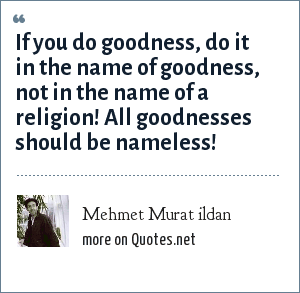 Mehmet Murat ildan: If you do goodness, do it in the name of goodness, not in the name of a religion! All goodnesses should be nameless!