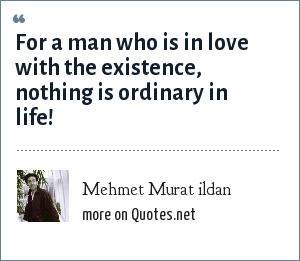 Mehmet Murat ildan: For a man who is in love with the existence, nothing is ordinary in life!