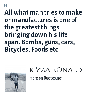 KIZZA RONALD: All what man tries to make or manufactures is one of the greatest things bringing down his life span. Bombs, guns, cars, Bicycles, Foods etc