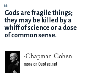 -Chapman Cohen: Gods are fragile things; they may be killed by a whiff of science or a dose of common sense.