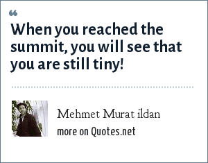 Mehmet Murat ildan: When you reached the summit, you will see that you are still tiny!