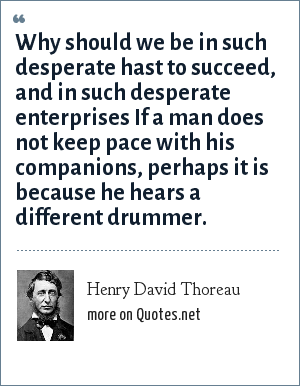 Henry David Thoreau: Why should we be in such desperate hast to succeed, and in such desperate enterprises If a man does not keep pace with his companions, perhaps it is because he hears a different drummer.