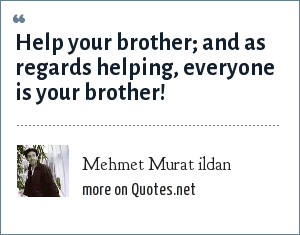 Mehmet Murat ildan: Help your brother; and as regards helping, everyone is your brother!