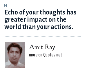 Amit Ray: Echo of your thoughts has greater impact on the world than your actions.
