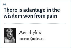 Aeschylus: There is adantage in the wisdom won from pain