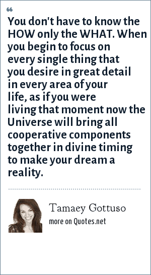 Tamaey Gottuso: You don't have to know the HOW only the WHAT. When you begin to focus on every single thing that you desire in great detail in every area of your life, as if you were living that moment now the Universe will bring all cooperative components together in divine timing to make your dream a reality.