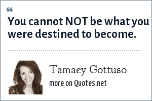 Tamaey Gottuso: You cannot NOT be what you were destined to become.