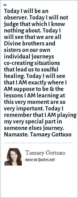 Tamaey Gottuso: Today I will be an observer. Today I will not judge that which I know nothing about. Today I will see that we are all Divine brothers and sisters on our own individual journeys co-creating situations that lead us to soulful healing. Today I will see that I AM exactly where I AM suppose to be & the lessons I AM learning at this very moment are so very important. Today I remember that I AM playing my very special part in someone elses journey. Namaste. Tamaey Gottuso