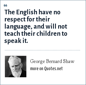 George Bernard Shaw: The English have no respect for their language, and will not teach their children to speak it.