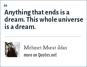 Mehmet Murat ildan: Anything that ends is a dream. This whole universe is a dream.