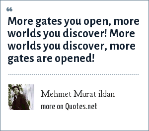 Mehmet Murat ildan: More gates you open, more worlds you discover! More worlds you discover, more gates are opened!
