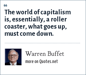 Warren Buffet: The world of capitalism is, essentially, a roller coaster, what goes up, must come down.