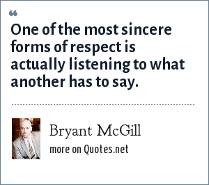 Bryant McGill: One of the most sincere forms of respect is actually listening to what another has to say.
