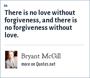 Bryant McGill: There is no love without forgiveness, and there is no forgiveness without love.