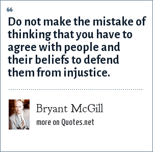 Bryant McGill: Do not make the mistake of thinking that you have to agree with people and their beliefs to defend them from injustice.