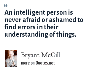 Bryant McGill: An intelligent person is never afraid or ashamed to find errors in their understanding of things.