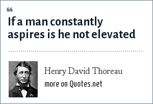 Henry David Thoreau: If a man constantly aspires is he not elevated
