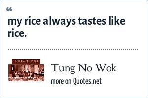 Tung No Wok: my rice always tastes like rice.