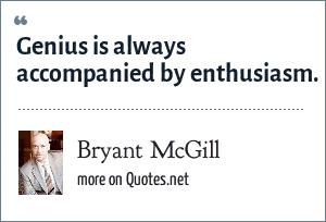 Bryant McGill: Genius is always accompanied by enthusiasm.