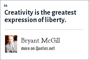 Bryant McGill: Creativity is the greatest expression of liberty.