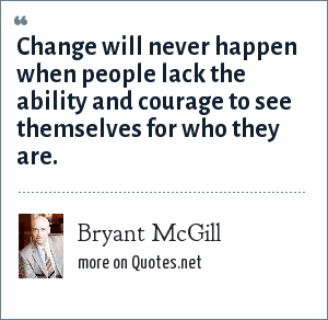 Bryant McGill: Change will never happen when people lack the ability and courage to see themselves for who they are.