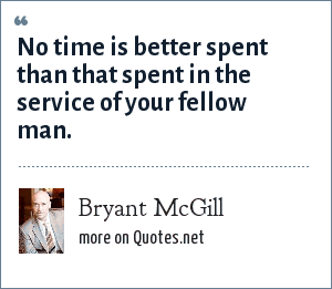 Bryant McGill: No time is better spent than that spent in the service of your fellow man.