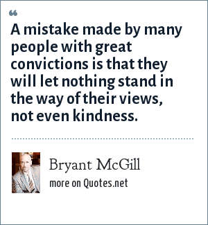 Bryant McGill: A mistake made by many people with great convictions is that they will let nothing stand in the way of their views, not even kindness.