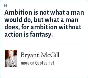 Bryant McGill: Ambition is not what a man would do, but what a man does, for ambition without action is fantasy.