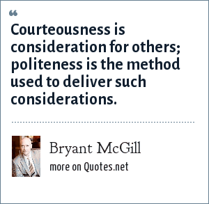 Bryant McGill: Courteousness is consideration for others; politeness is the method used to deliver such considerations.