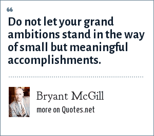 Bryant McGill: Do not let your grand ambitions stand in the way of small but meaningful accomplishments.
