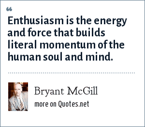 Bryant McGill: Enthusiasm is the energy and force that builds literal momentum of the human soul and mind.