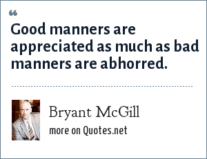 Bryant McGill: Good manners are appreciated as much as bad manners are abhorred.