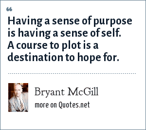 Bryant McGill: Having a sense of purpose is having a sense of self. A course to plot is a destination to hope for.