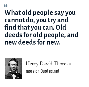 Henry David Thoreau: What old people say you cannot do, you try and find that you can. Old deeds for old people, and new deeds for new.