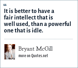 Bryant McGill: It is better to have a fair intellect that is well used, than a powerful one that is idle.
