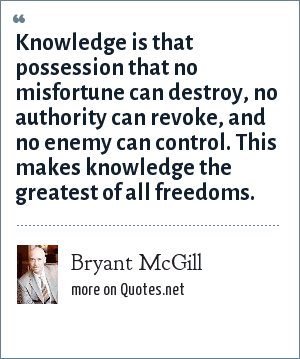 Bryant McGill: Knowledge is that possession that no misfortune can destroy, no authority can revoke, and no enemy can control. This makes knowledge the greatest of all freedoms.