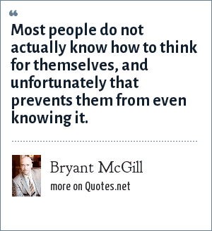 Bryant McGill: Most people do not actually know how to think for themselves, and unfortunately that prevents them from even knowing it.