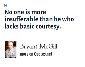 Bryant McGill: No one is more insufferable than he who lacks basic courtesy.