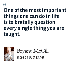 Bryant McGill: One of the most important things one can do in life is to brutally question every single thing you are taught.
