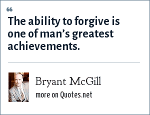 Bryant McGill: The ability to forgive is one of man's greatest achievements.