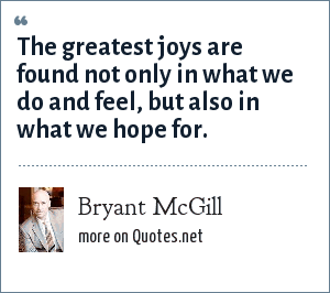 Bryant McGill: The greatest joys are found not only in what we do and feel, but also in what we hope for.