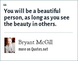 Bryant McGill: You will be a beautiful person, as long as you see the beauty in others.