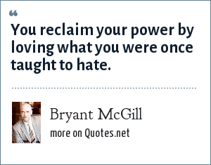 Bryant McGill: You reclaim your power by loving what you were once taught to hate.