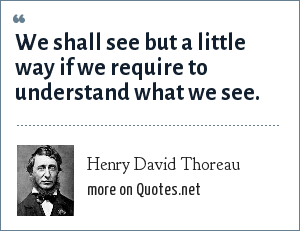 Henry David Thoreau: We shall see but a little way if we require to understand what we see.