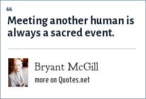 Bryant McGill: Meeting another human is always a sacred event.