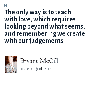Bryant McGill: The only way is to teach with love, which requires looking beyond what seems, and remembering we create with our judgements.