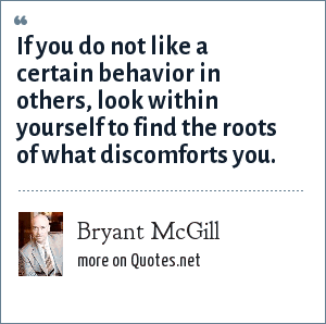 Bryant McGill: If you do not like a certain behavior in others, look within yourself to find the roots of what discomforts you.