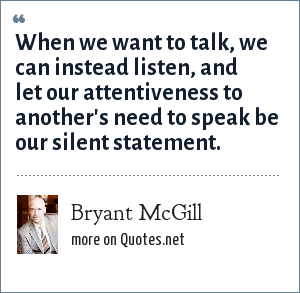Bryant McGill: When we want to talk, we can instead listen, and let our attentiveness to another's need to speak be our silent statement.