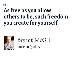 Bryant McGill: As free as you allow others to be, such freedom you create for yourself.