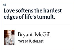 Bryant McGill: Love softens the hardest edges of life's tumult.